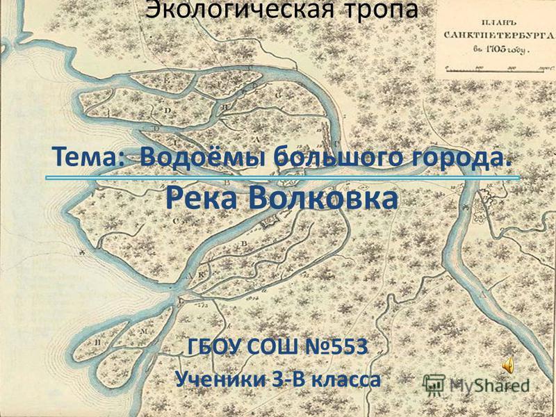 Экологическая тропа Тема: Водоёмы большого города. Река Волковка ГБОУ СОШ 553 Ученики 3-В класса