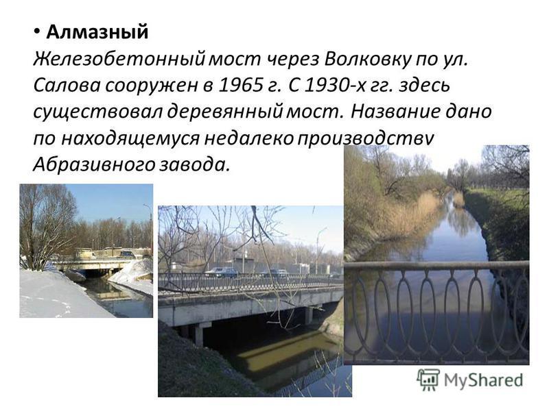 Алмазный Железобетонный мост через Волковку по ул. Салова сооружен в 1965 г. С 1930-х гг. здесь существовал деревянный мост. Название дано по находящемуся недалеко производству Абразивного завода.