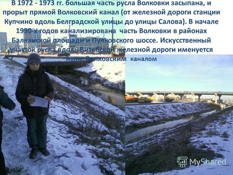 В 1972 - 1973 гг. большая часть русла Волковки засыпана, и прорыт прямой Волковский канал (от железной дороги станции Купчино вдоль Белградской улицы до улицы Салова). В начале 1990-х годов канализирована часть Волковки в районах Балканской площади и