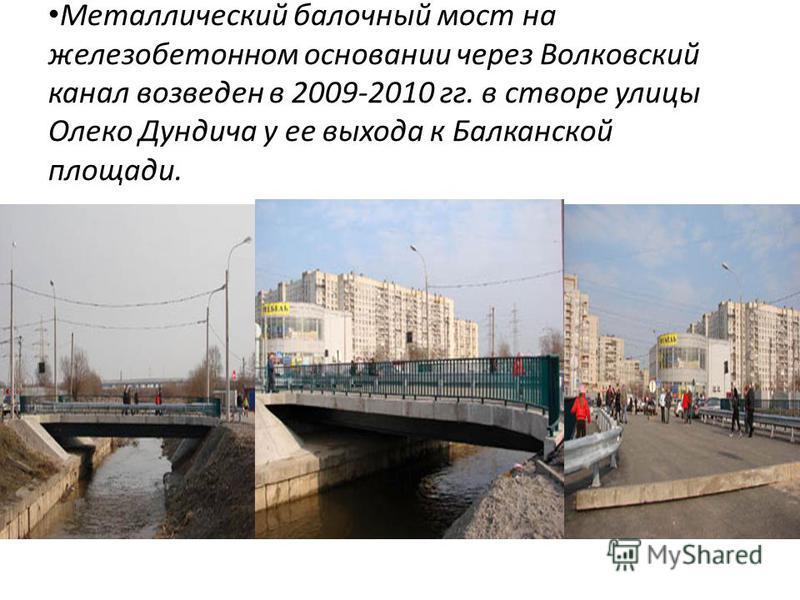 Металлический балочный мост на железобетонном основании через Волковский канал возведен в 2009-2010 гг. в створе улицы Олеко Дундича у ее выхода к Балканской площади.