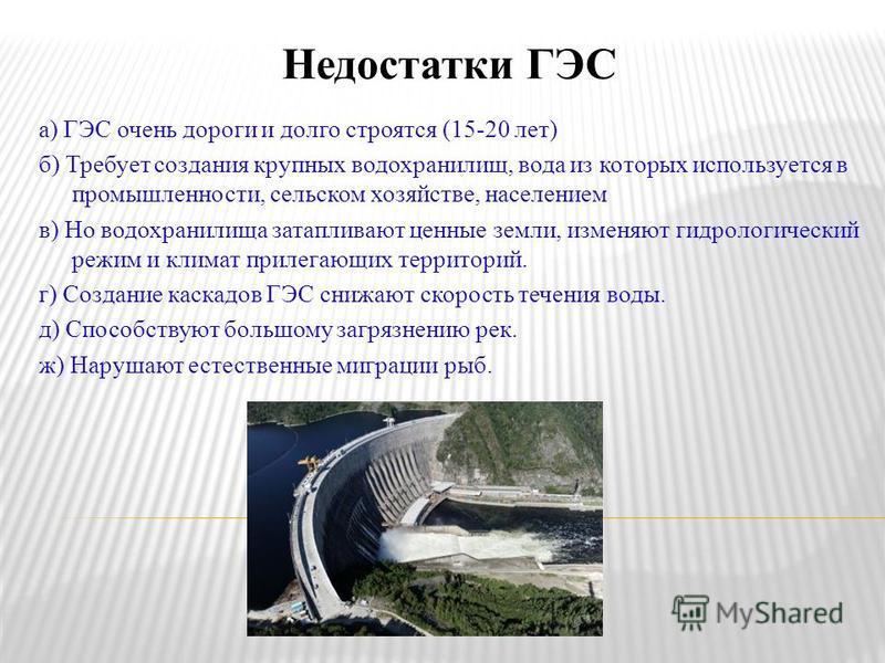 Недостатки ГЭС а) ГЭС очень дороги и долго строятся (15-20 лет) б) Требует создания крупных водохранилищ, вода из которых используется в промышленности, сельском хозяйстве, населением в) Но водохранилища затапливают ценные земли, изменяют гидрологиче