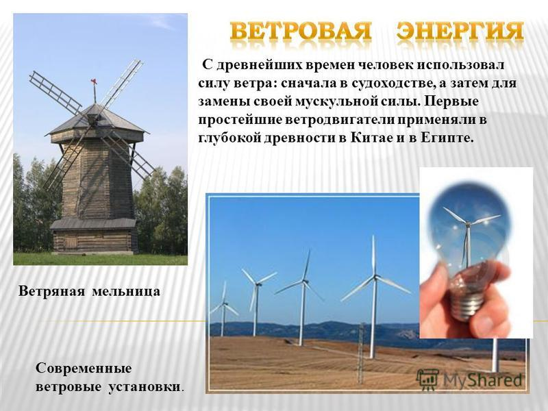 С древнейших времен человек использовал силу ветра: сначала в судоходстве, а затем для замены своей мускульной силы. Первые простейшие ветродвигатели применяли в глубокой древности в Китае и в Египте. Современные ветровые установки. Ветряная мельница