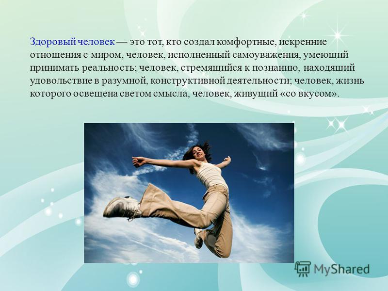 Здоровый человек это тот, кто создал комфортные, искренние отношения с миром, человек, исполненный самоуважения, умеющий принимать реальность; человек, стремящийся к познанию, находящий удовольствие в разумной, конструктивной деятельности; человек, ж