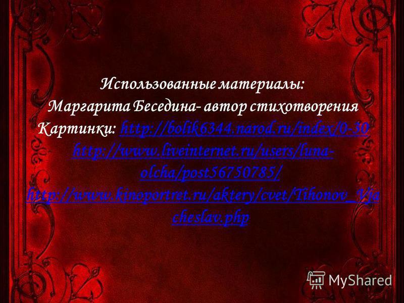 Использованные материалы: Маргарита Беседина- автор стихотворения Картинки: http://bolik6344.narod.ru/index/0-30http://bolik6344.narod.ru/index/0-30 http://www.liveinternet.ru/users/luna- olcha/post56750785/ http://www.kinoportret.ru/aktery/cvet/Tiho