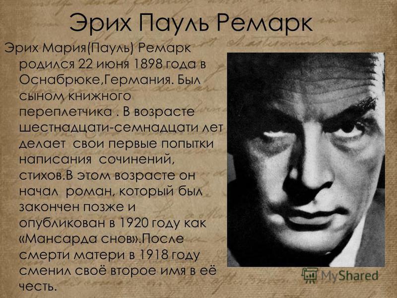 Эрих Пауль Ремарк Эрих Мария(Пауль) Ремарк родился 22 июня 1898 года в Оснабрюке,Германия. Был сыном книжного переплетчика. В возрасте шестнадцати-семнадцати лет делает свои первые попытки написания сочинений, стихов.В этом возрасте он начал роман, к