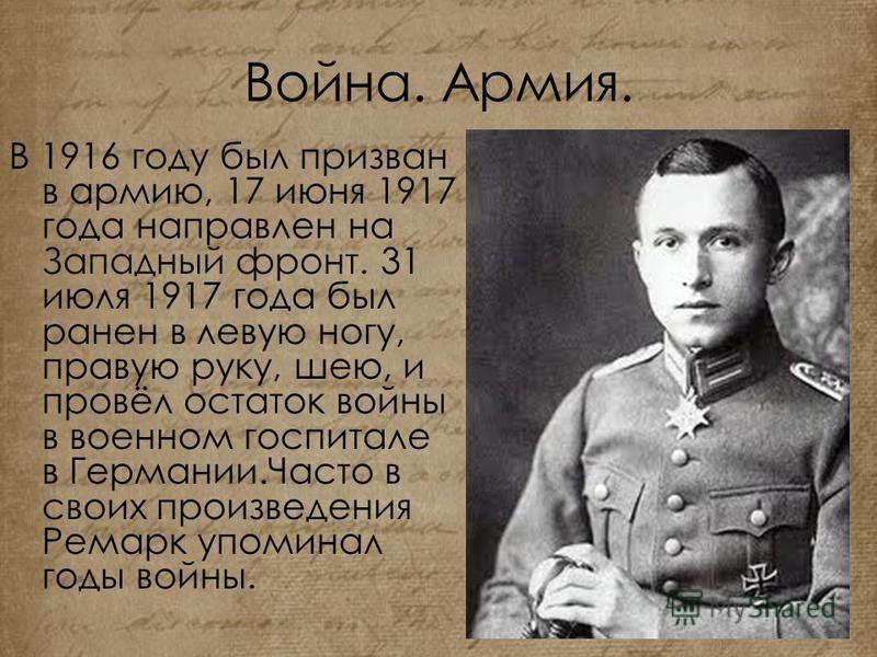 Война. Армия. В 1916 году был призван в армию, 17 июня 1917 года направлен на Западный фронт. 31 июля 1917 года был ранен в левую ногу, правую руку, шею, и провёл остаток войны в военном госпитале в Германии.Часто в своих произведения Ремарк упоминал
