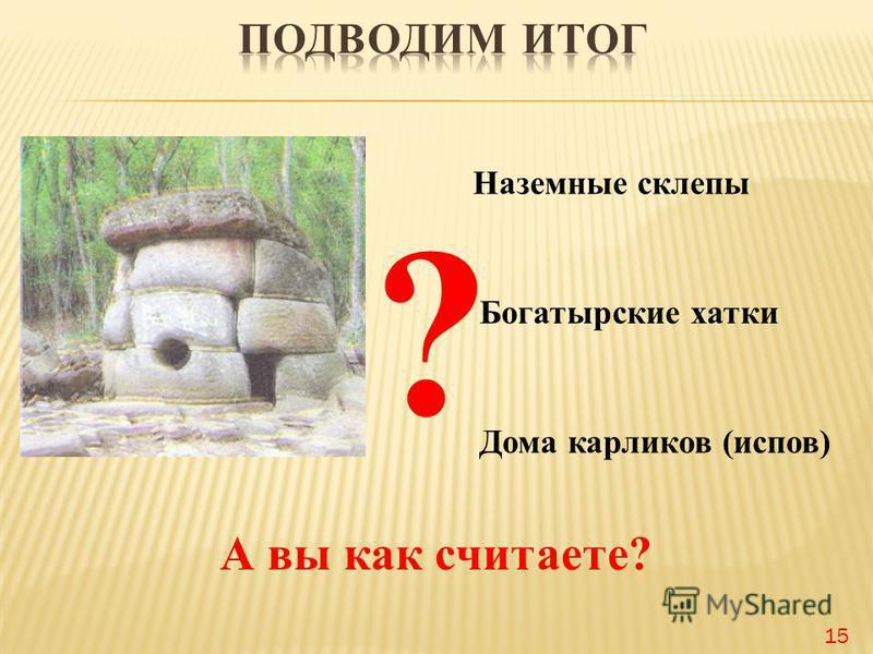 Наземные склепы Богатырские хатки Дома карликов (исупов) А вы как считаете? ? 15