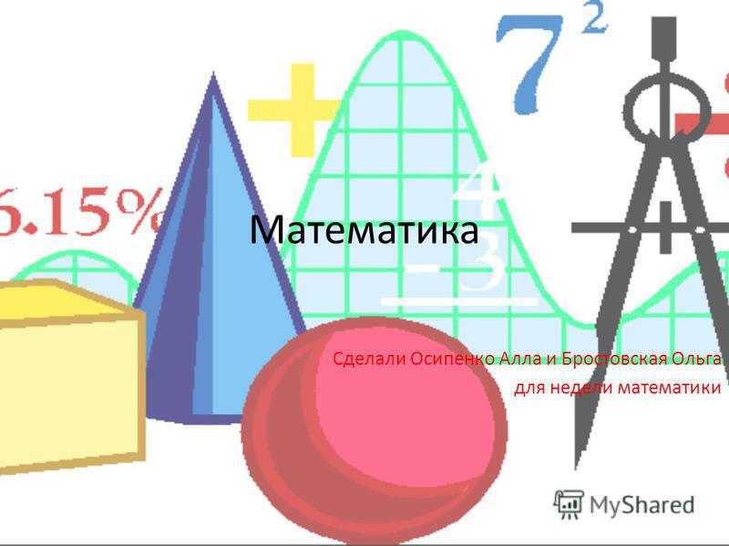 Математика Сделали Осипенко Алла и Бростовская Ольга для недели математики