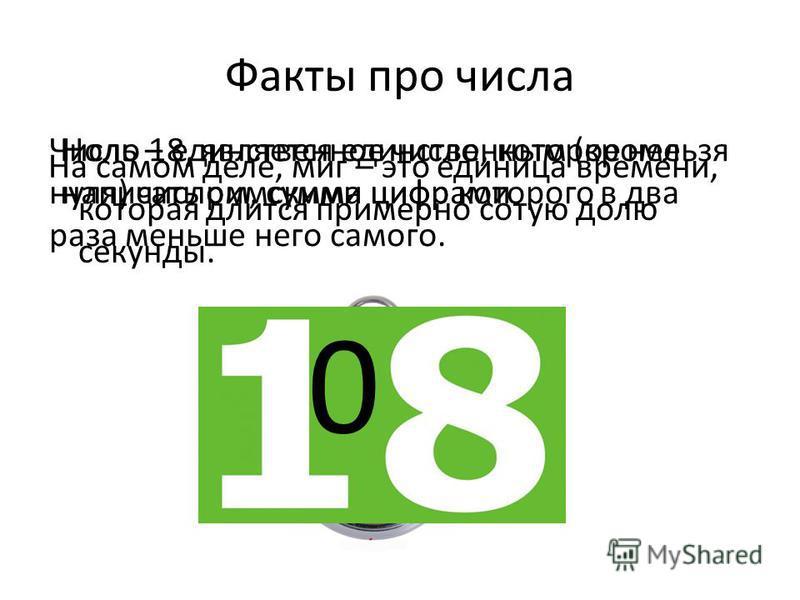 Факты про числа На самом деле, миг – это единица времени, которая длится примерно сотую долю секунды. Число 18, является единственным (кроме нуля) числом, сумма цифр которого в два раза меньше него самого. Ноль – единственное число, которое нельзя на