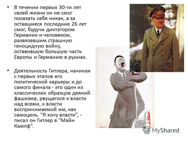 В течении первых 30-ти лет своей жизни он не смог показать себя никак, а за оставшиеся последние 26 лет смог, будучи диктатором Германии и человеком, развязавшим страшную геноцидную войну, оставившую большую часть Европы и Германию в руинах. Деятельн