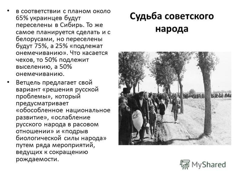 Судьба советского народа в соответствии с планом около 65% украинцев будут переселены в Сибирь. То же самое планируется сделать и с белорусами, но переселены будут 75%, а 25% «подлежат онемечиванию». Что касается чехов, то 50% подлежит выселению, а 5