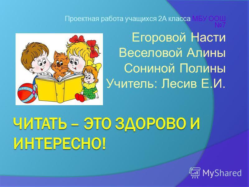 Проектная работа учащихся 2А класса МБУ ООШ 7 Егоровой Насти Веселовой Алины Сониной Полины Учитель: Лесив Е.И.