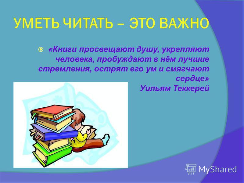 УМЕТЬ ЧИТАТЬ – ЭТО ВАЖНО «Книги просвещают душу, укрепляют человека, пробуждают в нём лучшие стремления, острят его ум и смягчают сердце» Уильям Теккерей