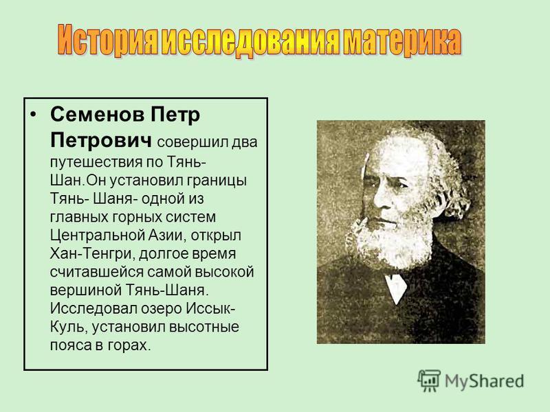 Семенов Петр Петрович совершил два путешествия по Тянь- Шан.Он установил границы Тянь- Шаня- одной из главных горных систем Центральной Азии, открыл Хан-Тенгри, долгое время считавшейся самой высокой вершиной Тянь-Шаня. Исследовал озеро Иссык- Куль,