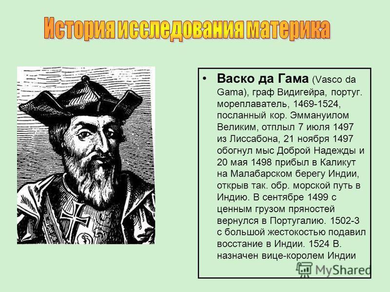 Васко да Гама (Vasco da Gama), граф Видигейра, португ. мореплаватель, 1469-1524, посланный кор. Эммануилом Великим, отплыл 7 июля 1497 из Лиссабона, 21 ноября 1497 обогнул мыс Доброй Надежды и 20 мая 1498 прибыл в Каликут на Малабарском берегу Индии,