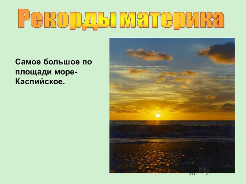 Самое большое по площади море- Каспийское.