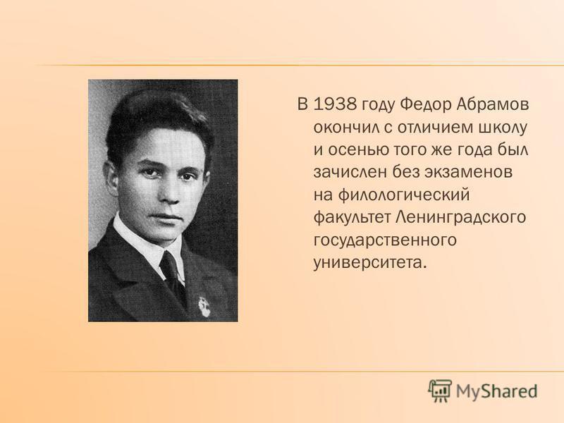 В 1938 году Федор Абрамов окончил с отличием школу и осенью того же года был зачислен без экзаменов на филологический факультет Ленинградского государственного университета.