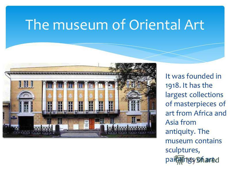 It was founded in 1918. It has the largest collections of masterpieces of art from Africa and Asia from antiquity. The museum contains sculptures, paintings of art. The museum of Oriental Art