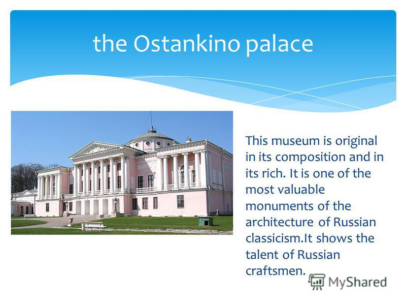 This museum is original in its composition and in its rich. It is one of the most valuable monuments of the architecture of Russian classicism.It shows the talent of Russian craftsmen. the Ostankino palace