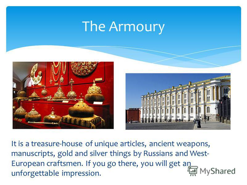 It is a treasure-house of unique articles, ancient weapons, manuscripts, gold and silver things by Russians and West- European craftsmen. If you go there, you will get an unforgettable impression. The Armoury