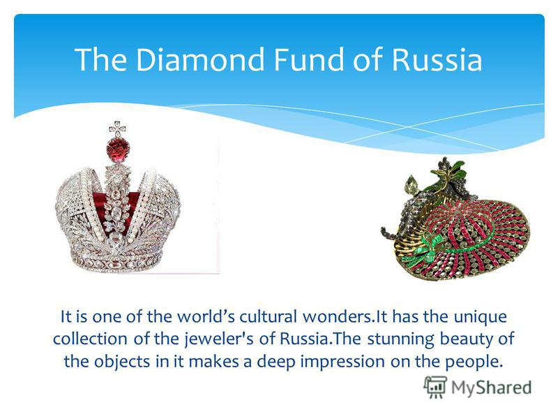 It is one of the worlds cultural wonders.It has the unique collection of the jeweler's of Russia.The stunning beauty of the objects in it makes a deep impression on the people. The Diamond Fund of Russia