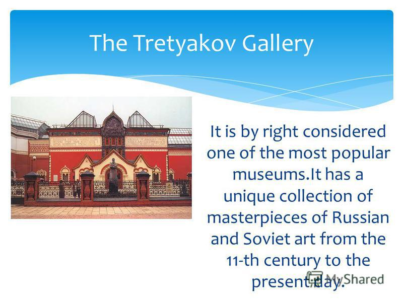 It is by right considered one of the most popular museums.It has a unique collection of masterpieces of Russian and Soviet art from the 11-th century to the present day. The Tretyakov Gallery