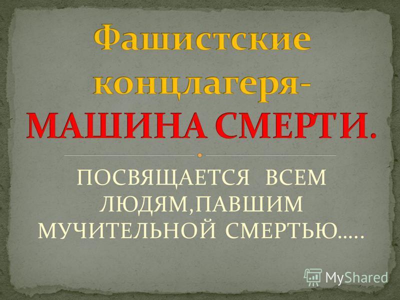ПОСВЯЩАЕТСЯ ВСЕМ ЛЮДЯМ,ПАВШИМ МУЧИТЕЛЬНОЙ СМЕРТЬЮ…..