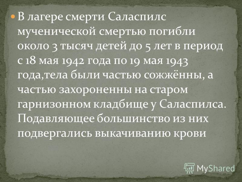 В лагере смерти Саласпилс мученической смертью погибли около 3 тысяч детей до 5 лет в период с 18 мая 1942 года по 19 мая 1943 года,тела были частью сожжённы, а частью захоронены на старом гарнизонном кладбище у Саласпилса. Подавляющее большинство из