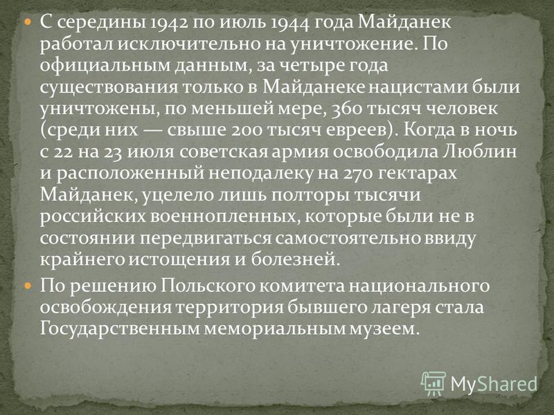 С середины 1942 по июль 1944 года Майданек работал исключительно на уничтожение. По официальным данным, за четыре года существования только в Майданеке нацистами были уничтожены, по меньшей мере, 360 тысяч человек (среди них свыше 200 тысяч евреев).