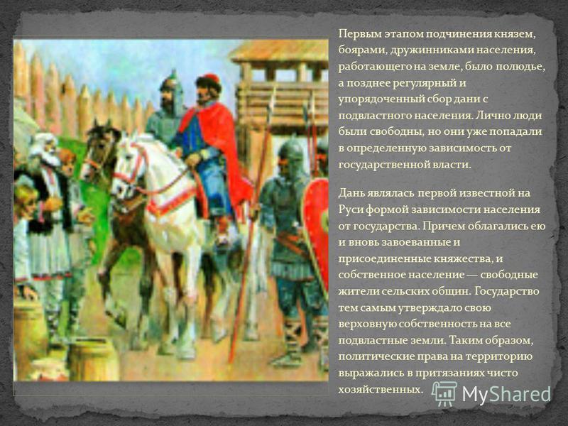 Первым этапом подчинения князем, боярами, дружинниками населения, работающего на земле, было полюдье, а позднее регулярный и упорядоченный сбор дани с подвластного населения. Лично люди были свободны, но они уже попадали в определенную зависимость от