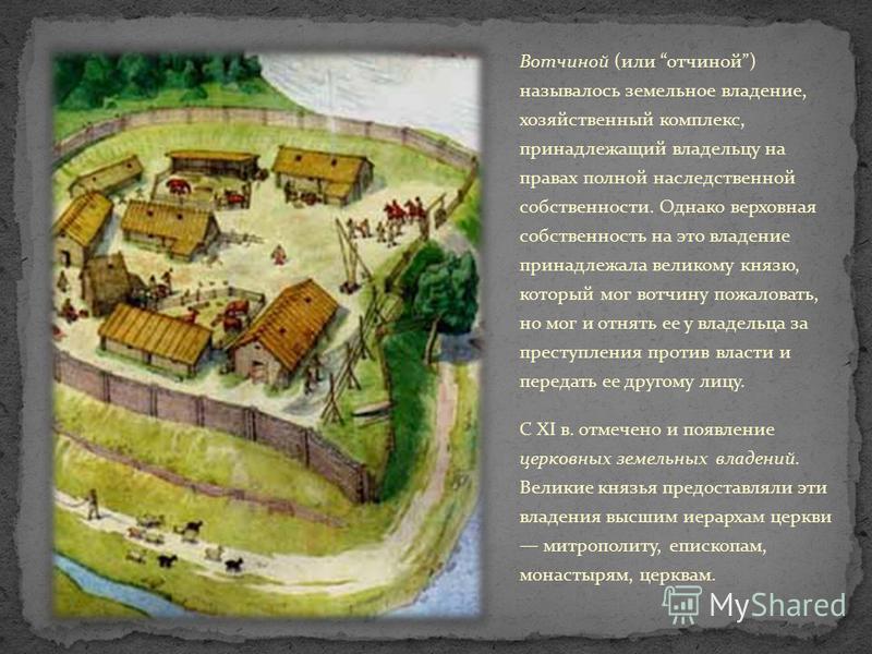 Вотчиной (или отчиной) называлось земельное владение, хозяйственный комплекс, принадлежащий владельцу на правах полной наследственной собственности. Однако верховная собственность на это владение принадлежала великому князю, который мог вотчину пожал