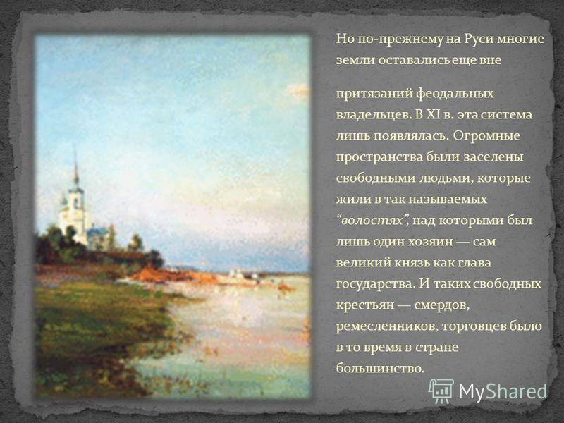 Но по-прежнему на Руси многие земли оставались еще вне притязаний феодальных владельцев. В XI в. эта система лишь появлялась. Огромные пространства были заселены свободными людьми, которые жили в так называемых волостях, над которыми был лишь один хо