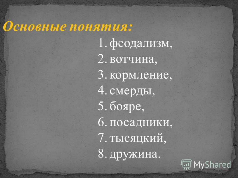 Основные понятия: 1.феодализм, 2.вотчина, 3.кормление, 4.смерды, 5.бояре, 6.посадники, 7.тысяцкий, 8.дружина.