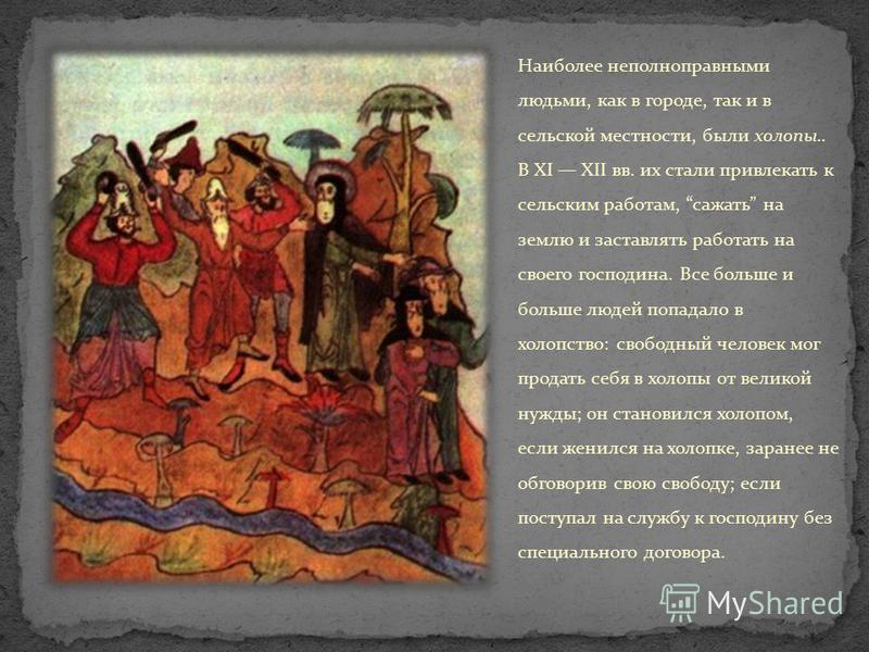 Наиболее неполноправными людьми, как в городе, так и в сельской местности, были холопы.. В XI XII вв. их стали привлекать к сельским работам, сажать на землю и заставлять работать на своего господина. Все больше и больше людей попадало в холопство: с