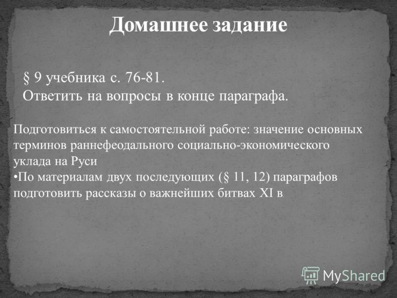 Подготовиться к самостоятельной работе: значение основных терминов раннефеодального социально-экономического уклада на Руси По материалам двух последующих (§ 11, 12) параграфов подготовить рассказы о важнейших битвах XI в. § 9 учебника с. 76-81. Отве
