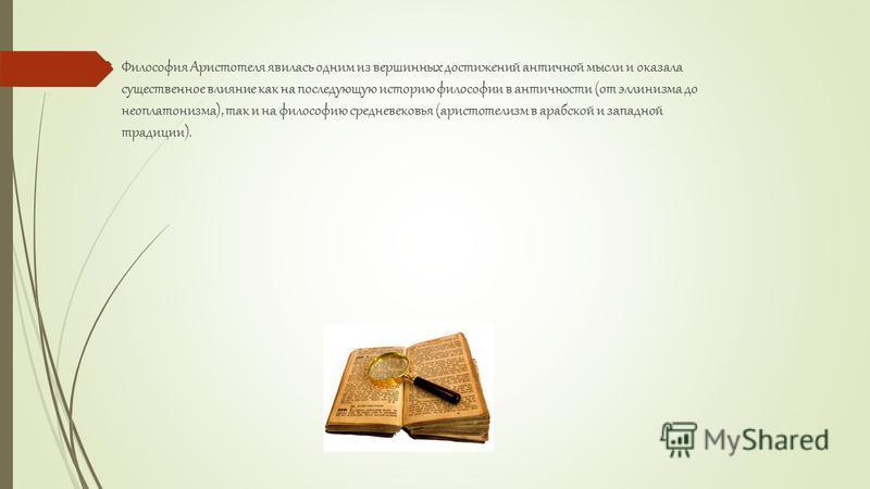 Философия Аристотеля явилась одним из вершинных достижений античной мысли и оказала существенное влияние как на последующую историю философии в античности (от эллинизма до неоплатонизма), так и на философию средневековья (аристотелизм в арабской и за
