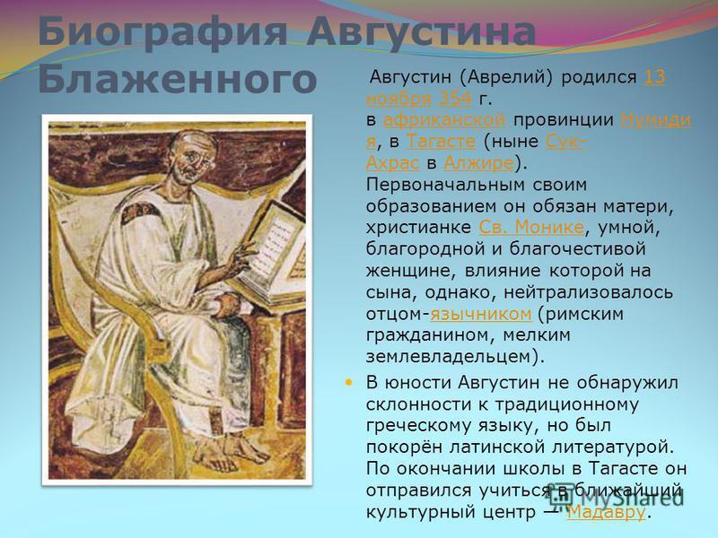 Биография Августина Блаженного Августин (Аврелий) родился 13 ноября 354 г. в африканской провинции Нумиди я, в Тагасте (ныне Сук- Ахрас в Алжире). Первоначальным своим образованием он обязан матери, христианке Св. Монике, умной, благородной и благоче