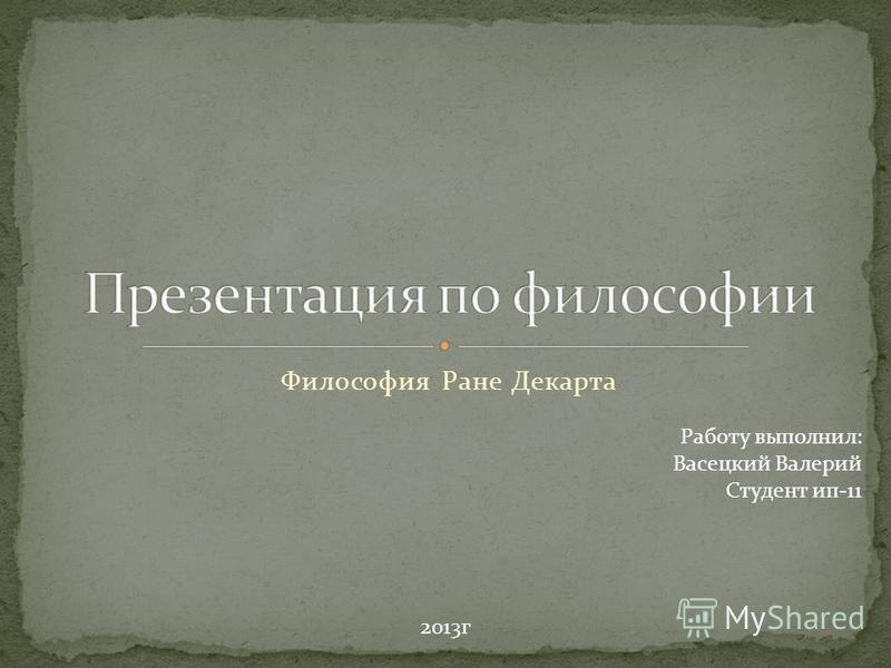 Философия Ране Декарта Работу выполнил: Васецкий Валерий Студент ип-11 2013 г