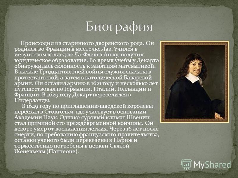 Происходил из старинного дворянского рода. Он родился во Франции в местечке Лаэ. Учился в иезуитском колледже Ла-Флеш в Анжу, получил юридическое образование. Во время учебы у Декарта обнаружилась склонность к занятиям математикой. В начале Тридцатил