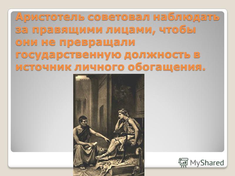 Аристотель советовал наблюдать за правящими лицами, чтобы они не превращали государственную должность в источник личного обогащения.