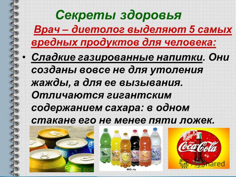 Секреты здоровья Врач – диетолог выделяют 5 самых вредных продуктов для человека: Сладкие газированные напитки. Они созданы вовсе не для утоления жажды, а для ее вызывания. Отличаются гигантским содержанием сахара: в одном стакане его не менее пяти л