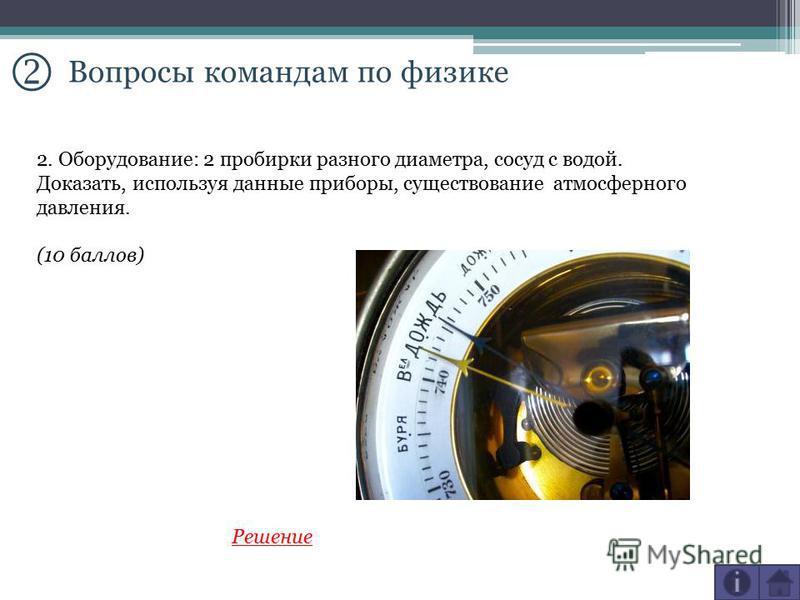 Вопросы командам по физике 2. Оборудование: 2 пробирки разного диаметра, сосуд с водой. Доказать, используя данные приборы, существование атмосферного давления. (10 баллов) Решение