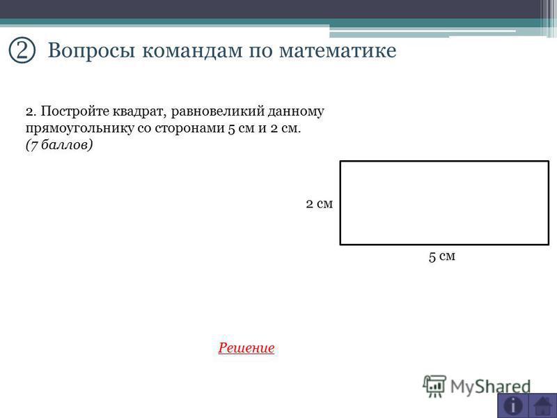 Вопросы командам по математике 2. Постройте квадрат, равновеликий данному прямоугольнику со сторонами 5 см и 2 см. (7 баллов) 2 см 5 см Решение