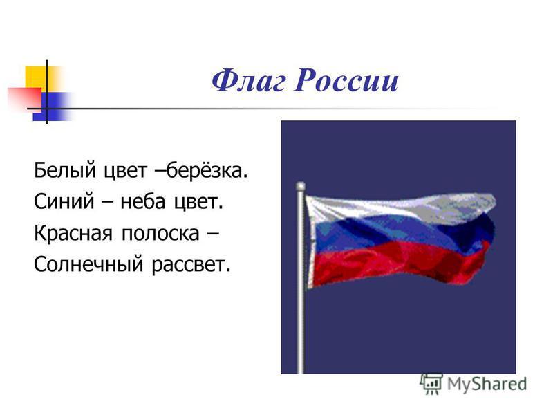 Флаг России Белый цвет –берёзка. Синий – неба цвет. Красная полоска – Солнечный рассвет.