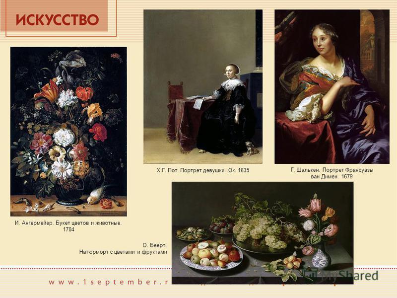 Х.Г. Пот. Портрет девушки. Ок. 1635 Г. Шалькен. Портрет Франсуазы ван Димен. 1679 И. Ангермейер. Букет цветов и животные. 1704 О. Беерт. Натюрморт с цветами и фруктами