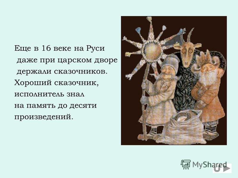 Еще в 16 веке на Руси даже при царском дворе держали сказочников. Хороший сказочник, исполнитель знал на память до десяти произведений.
