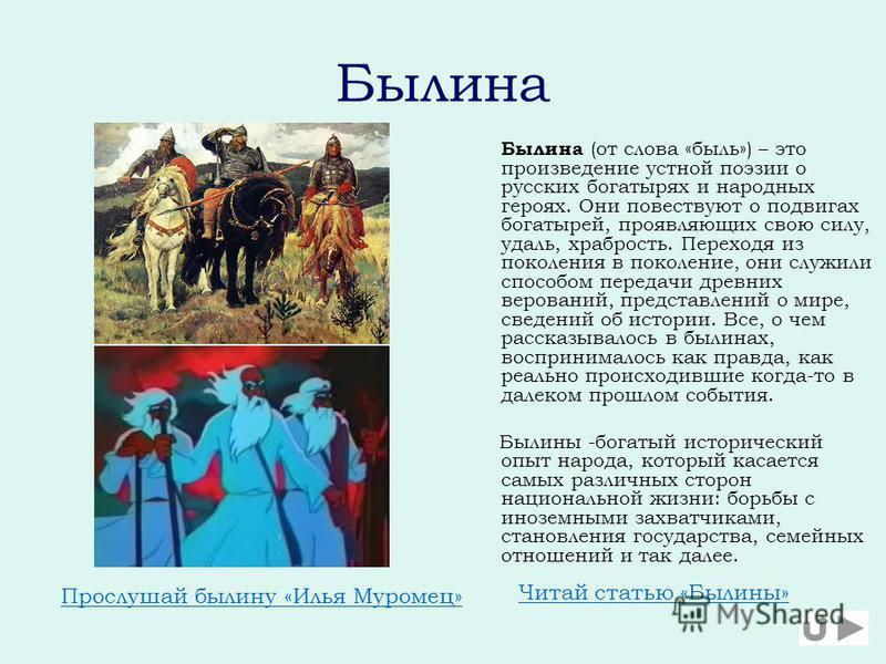 Былина Былина (от слова «быль») – это произведение устной поэзии о русских богатырях и народных героях. Они повествуют о подвигах богатырей, проявляющих свою силу, удаль, храбрость. Переходя из поколения в поколение, они служили способом передачи дре