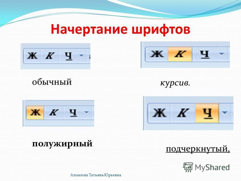 Начертание шрифтов обычный полужирный подчеркнутый, курсив. Алмазова Татьяна Юрьевна