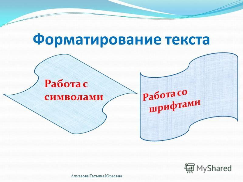 Форматирование текста Работа с символами Алмазова Татьяна Юрьевна