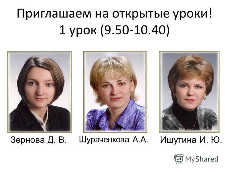 Приглашаем на открытые уроки! 1 урок (9.50-10.40) Зернова Д. В. Шураченкова А.А. Ишутина И. Ю.
